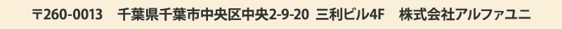 〒260-0013 千葉県千葉市中央区中央2-9-20  三利ビル3F  株式会社アルファユニ
